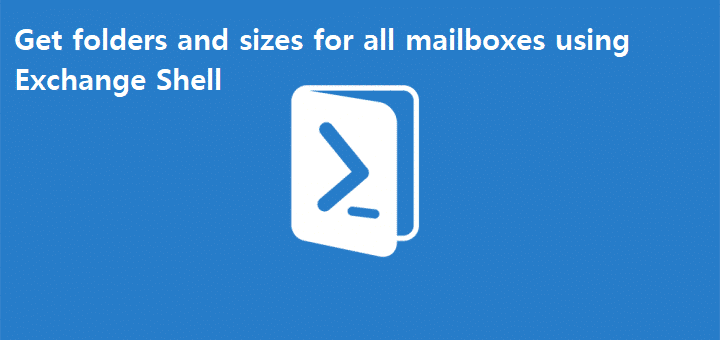 Get folders and sizes for all mailboxes using Exchange Shell